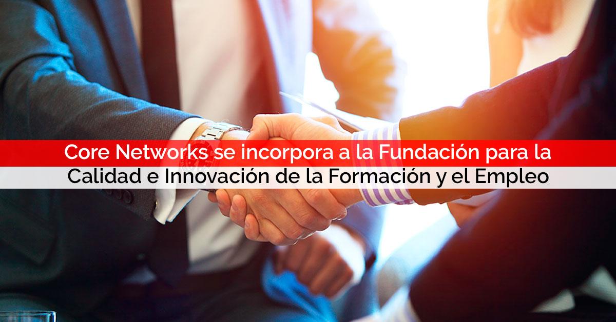Core Networks se incorpora a la Fundación para la Calidad e Innovación de la Formación y el Empleo